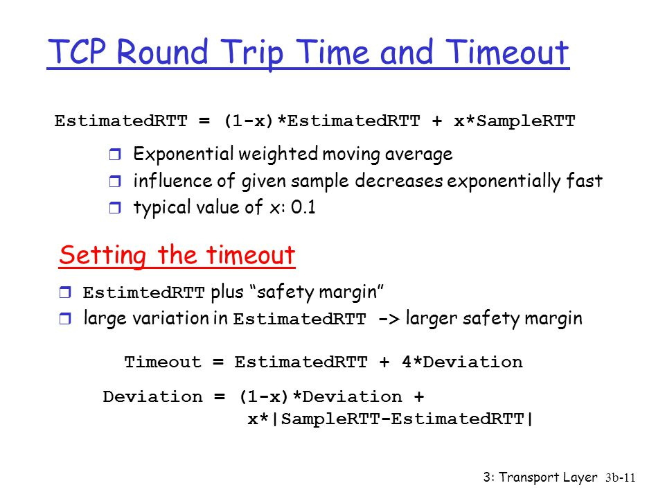 3: Transport Layer3b-11 TCP Round Trip Time and Timeout EstimatedRTT = (1-x)*EstimatedRTT + x*SampleRTT r Exponential weighted moving average r influence of given sample decreases exponentially fast r typical value of x: 0.1 Setting the timeout  EstimtedRTT plus safety margin  large variation in EstimatedRTT -> larger safety margin Timeout = EstimatedRTT + 4*Deviation Deviation = (1-x)*Deviation + x*|SampleRTT-EstimatedRTT|