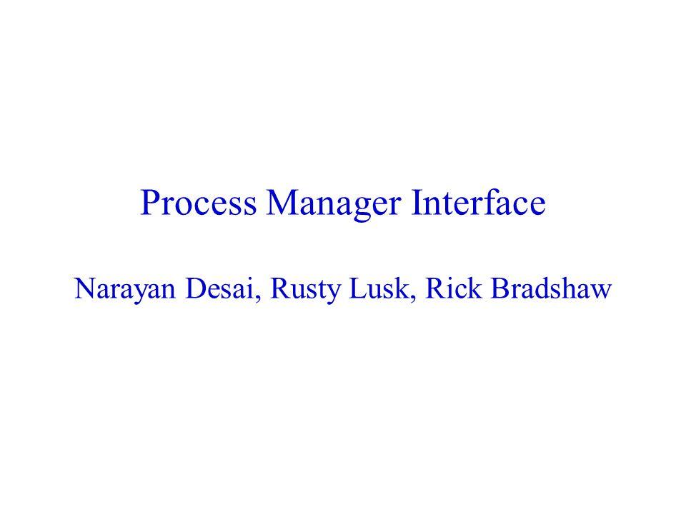 Process Manager Interface Narayan Desai, Rusty Lusk, Rick Bradshaw