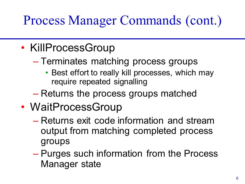 6 Process Manager Commands (cont.) KillProcessGroup –Terminates matching process groups Best effort to really kill processes, which may require repeated signalling –Returns the process groups matched WaitProcessGroup –Returns exit code information and stream output from matching completed process groups –Purges such information from the Process Manager state