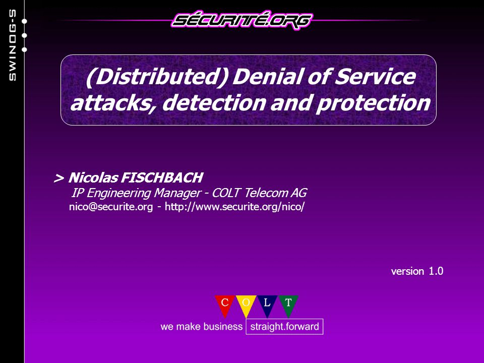 > Nicolas FISCHBACH IP Engineering Manager - COLT Telecom AG nico@securite.org - http://www.securite.org/nico/ version 1.0 (Distributed) Denial of Service attacks, detection and protection