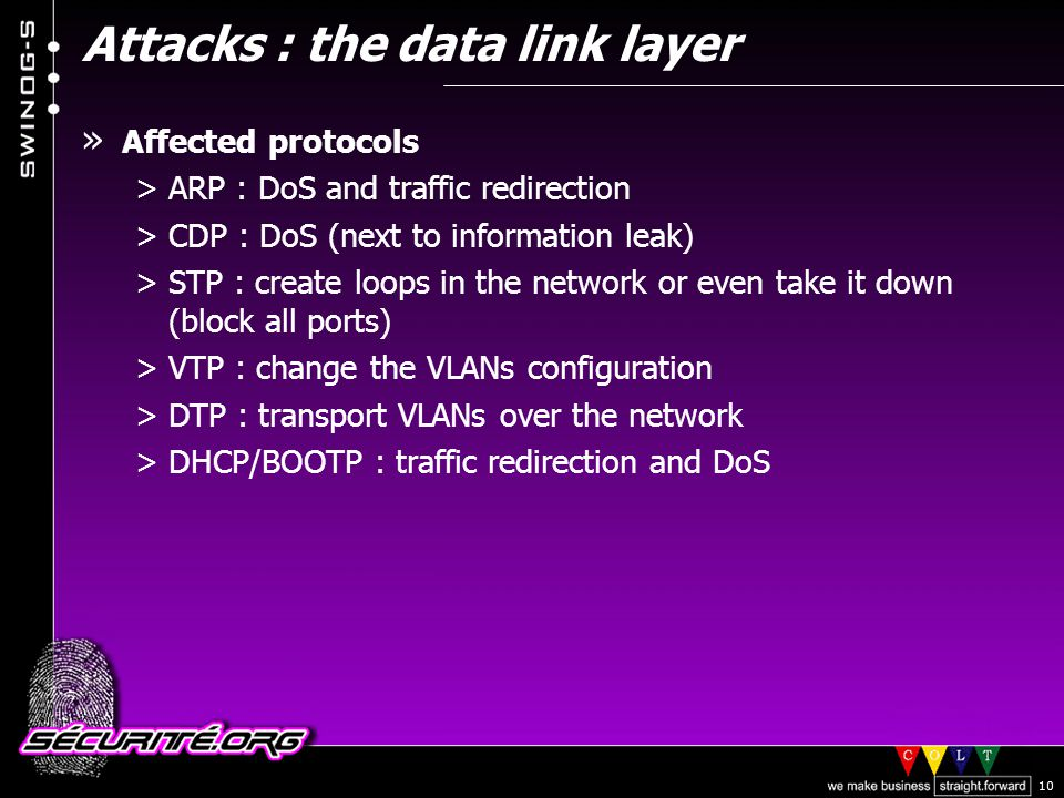 © 2002 Sécurité.Org 10 » Affected protocols >ARP : DoS and traffic redirection >CDP : DoS (next to information leak) >STP : create loops in the network or even take it down (block all ports) >VTP : change the VLANs configuration >DTP : transport VLANs over the network >DHCP/BOOTP : traffic redirection and DoS Attacks : the data link layer