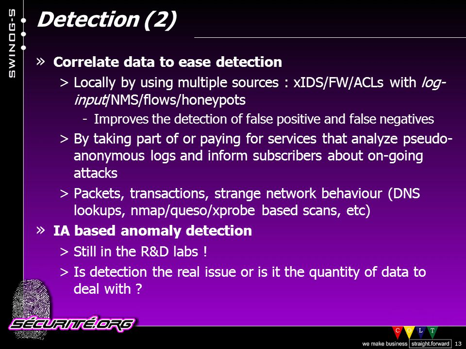 © 2002 Sécurité.Org 13 Detection (2) » Correlate data to ease detection >Locally by using multiple sources : xIDS/FW/ACLs with log- input/NMS/flows/honeypots -Improves the detection of false positive and false negatives >By taking part of or paying for services that analyze pseudo- anonymous logs and inform subscribers about on-going attacks >Packets, transactions, strange network behaviour (DNS lookups, nmap/queso/xprobe based scans, etc) » IA based anomaly detection >Still in the R&D labs .