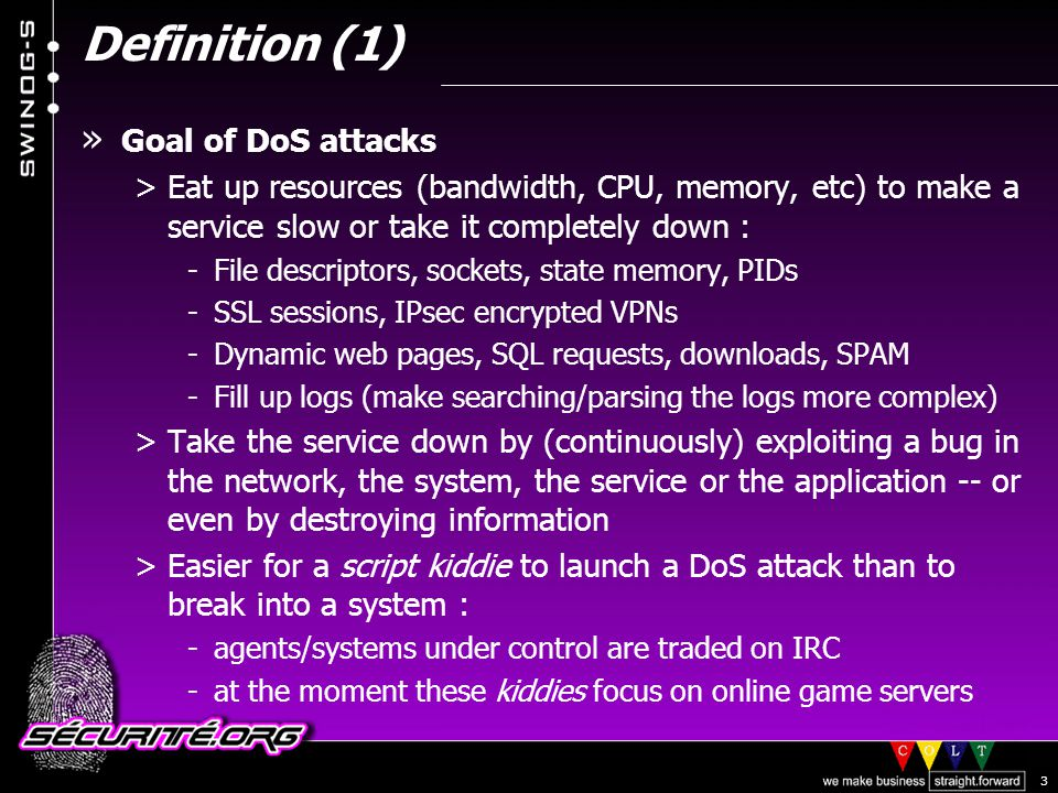 © 2002 Sécurité.Org 3 Definition (1) » Goal of DoS attacks >Eat up resources (bandwidth, CPU, memory, etc) to make a service slow or take it completely down : -File descriptors, sockets, state memory, PIDs -SSL sessions, IPsec encrypted VPNs -Dynamic web pages, SQL requests, downloads, SPAM -Fill up logs (make searching/parsing the logs more complex) >Take the service down by (continuously) exploiting a bug in the network, the system, the service or the application -- or even by destroying information >Easier for a script kiddie to launch a DoS attack than to break into a system : -agents/systems under control are traded on IRC -at the moment these kiddies focus on online game servers