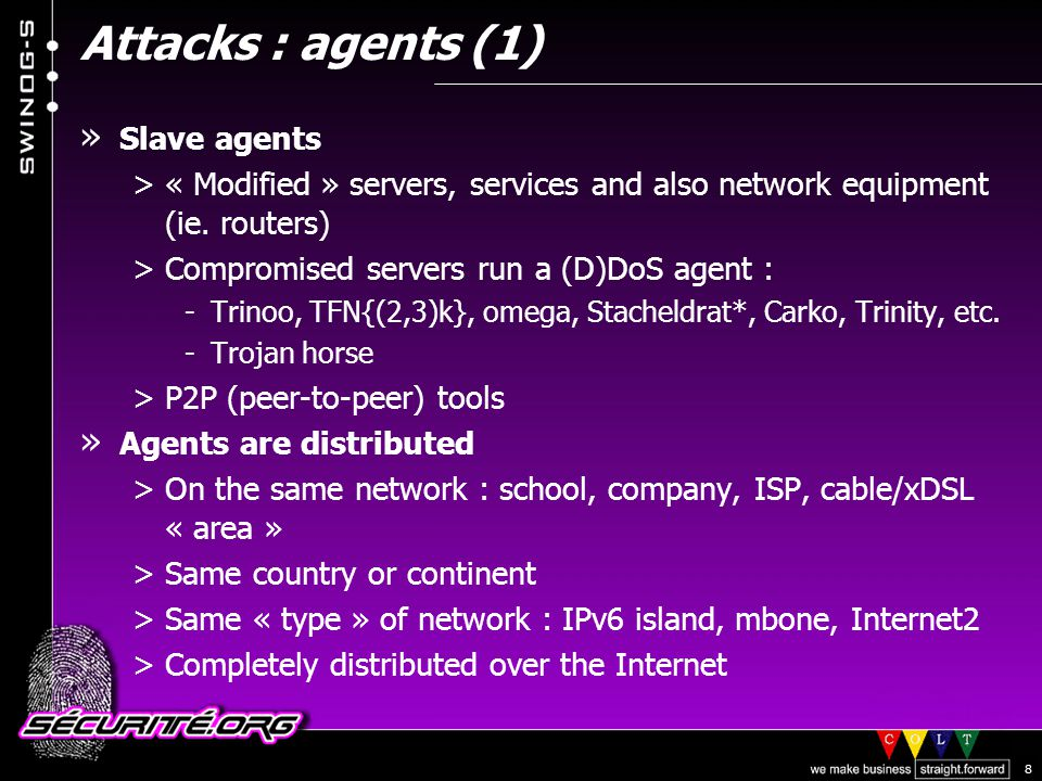 © 2002 Sécurité.Org 9 Attacks : agents (2) » Agents deployment and communications >« By hand » >Automated script (downloading data from a central server over HTTP/FTP/DCC/etc) >DDoS agents « deployed » using a worm or a virus and hidden using a {tool,root}kit (adore, t0rn, etc) : -Makes it easy and quick to collect and acquire a lot of systems -First sign of a « soon to be launched » attack -VBS/*, Win32/*, Code*, Nimda, 1i0n/ramen, slapper, etc.