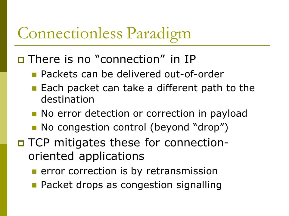 Connectionless Paradigm  There is no connection in IP Packets can be delivered out-of-order Each packet can take a different path to the destination No error detection or correction in payload No congestion control (beyond drop )  TCP mitigates these for connection- oriented applications error correction is by retransmission Packet drops as congestion signalling