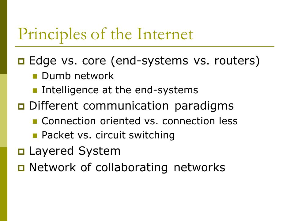 Principles of the Internet  Edge vs. core (end-systems vs. routers) Dumb network Intelligence at the end-systems  Different communication paradigms