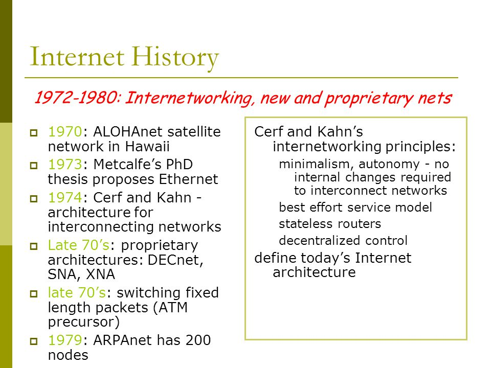 1972-1980: Internetworking, new and proprietary nets Internet History  1970: ALOHAnet satellite network in Hawaii  1973: Metcalfe's PhD thesis proposes Ethernet  1974: Cerf and Kahn - architecture for interconnecting networks  Late 70's: proprietary architectures: DECnet, SNA, XNA  late 70's: switching fixed length packets (ATM precursor)  1979: ARPAnet has 200 nodes Cerf and Kahn's internetworking principles: minimalism, autonomy - no internal changes required to interconnect networks best effort service model stateless routers decentralized control define today's Internet architecture