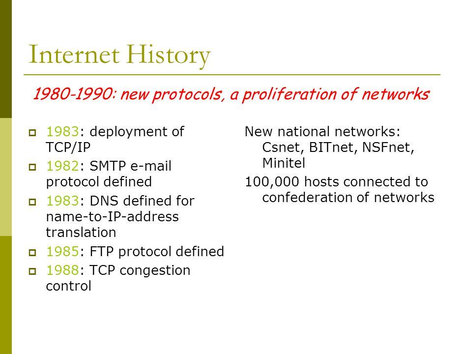 1980-1990: new protocols, a proliferation of networks Internet History  1983: deployment of TCP/IP  1982: SMTP e-mail protocol defined  1983: DNS d