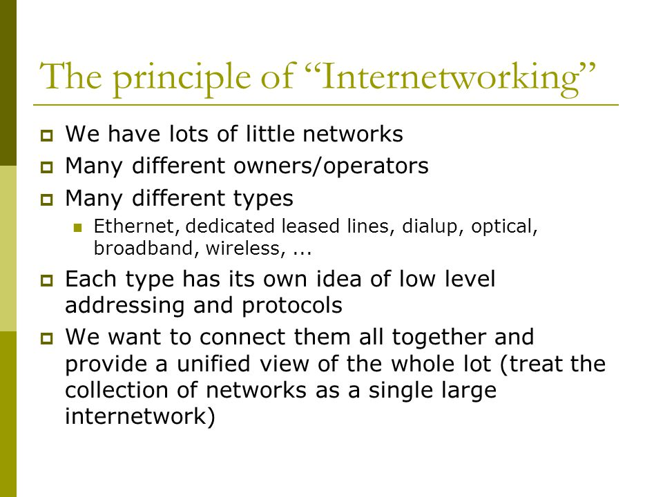 "The principle of ""Internetworking""  We have lots of little networks  Many different owners/operators  Many different types Ethernet, dedicated leas"