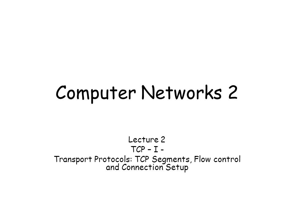 Computer Networks 2 Lecture 2 TCP – I - Transport Protocols: TCP Segments, Flow control and Connection Setup