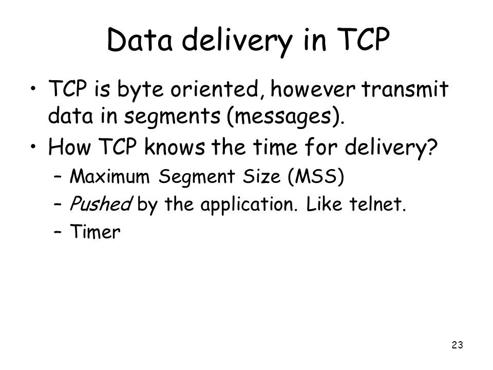 23 Data delivery in TCP TCP is byte oriented, however transmit data in segments (messages). How TCP knows the time for delivery? –Maximum Segment Size
