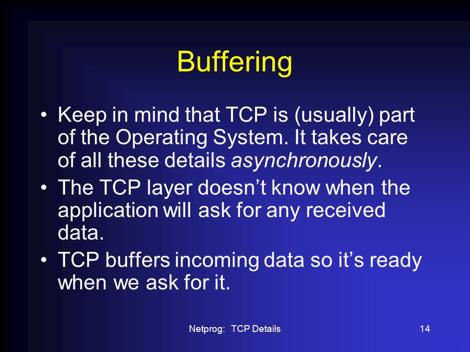 Netprog: TCP Details14 Buffering Keep in mind that TCP is (usually) part of the Operating System.