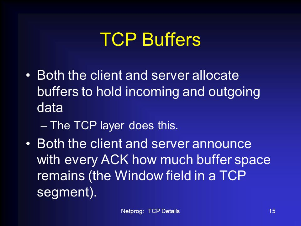 Netprog: TCP Details15 TCP Buffers Both the client and server allocate buffers to hold incoming and outgoing data –The TCP layer does this.
