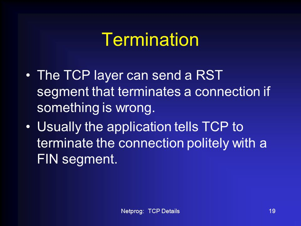Netprog: TCP Details19 Termination The TCP layer can send a RST segment that terminates a connection if something is wrong.