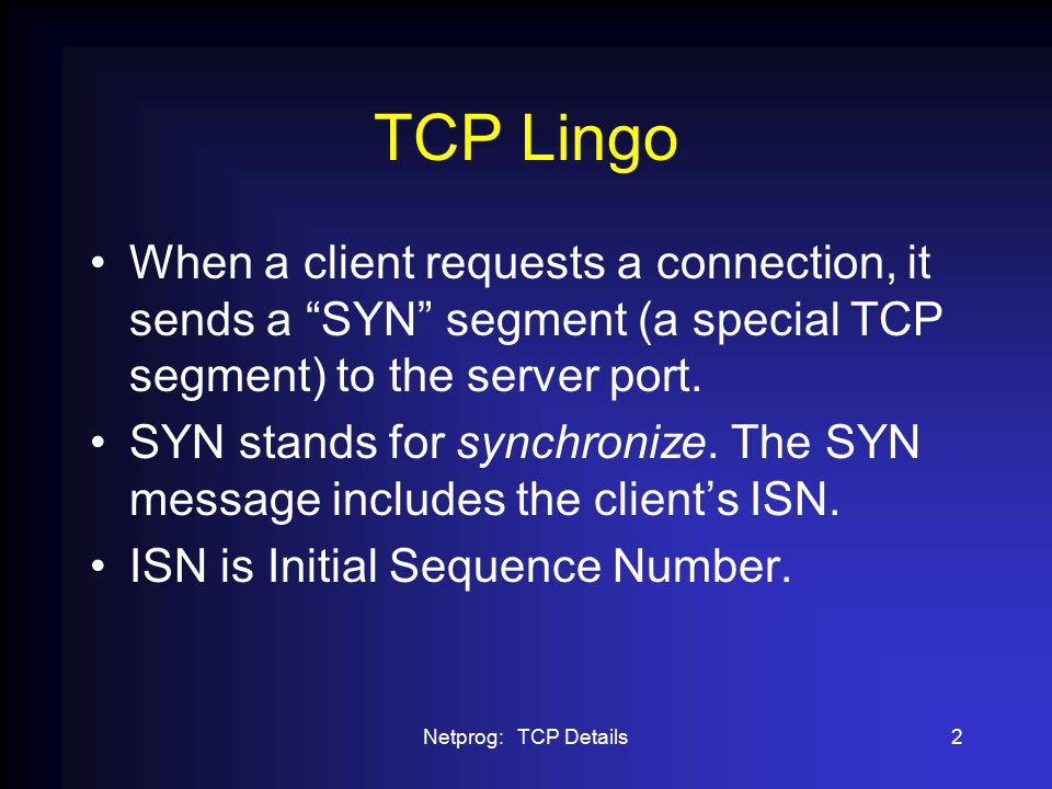Netprog: TCP Details23 TCP TIME_WAIT Once a TCP connection has been terminated (the last ACK sent) there is some unfinished business: –What if the ACK is lost.