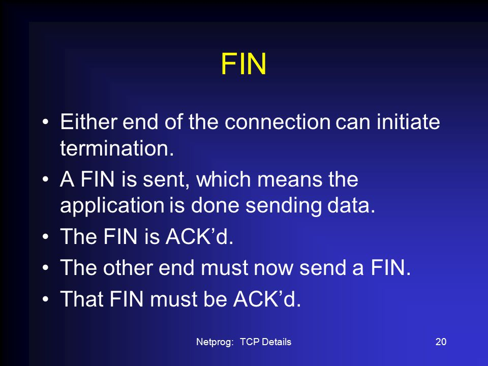 Netprog: TCP Details20 FIN Either end of the connection can initiate termination.