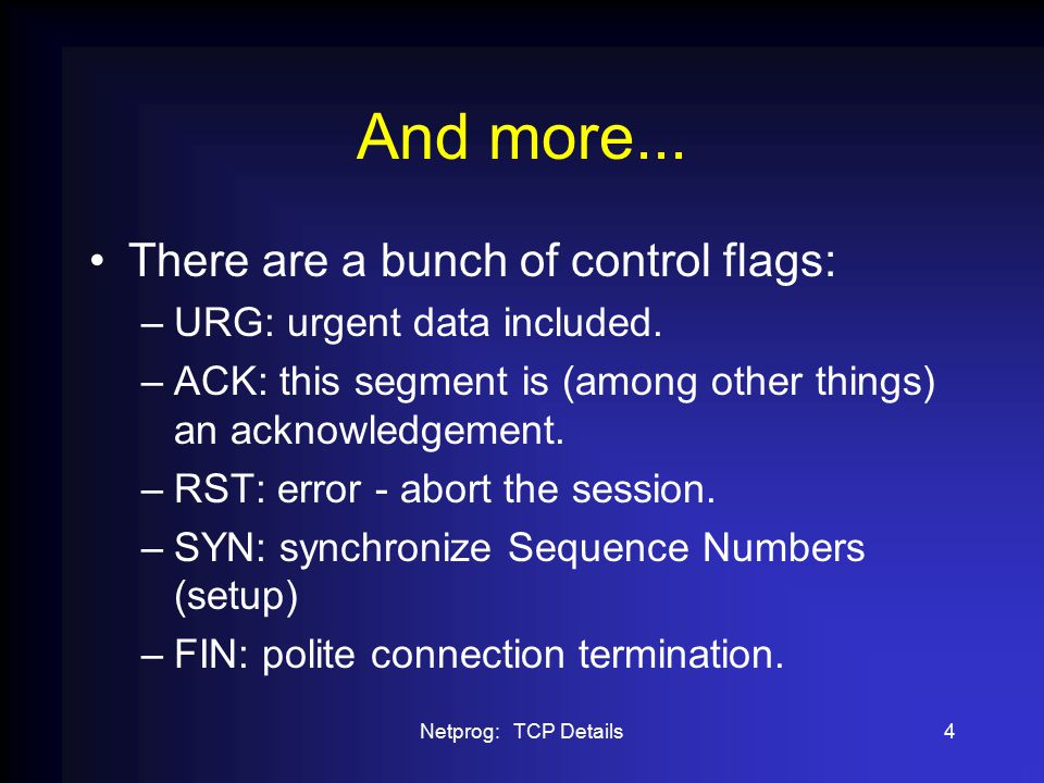 Netprog: TCP Details4 And more... There are a bunch of control flags: –URG: urgent data included.