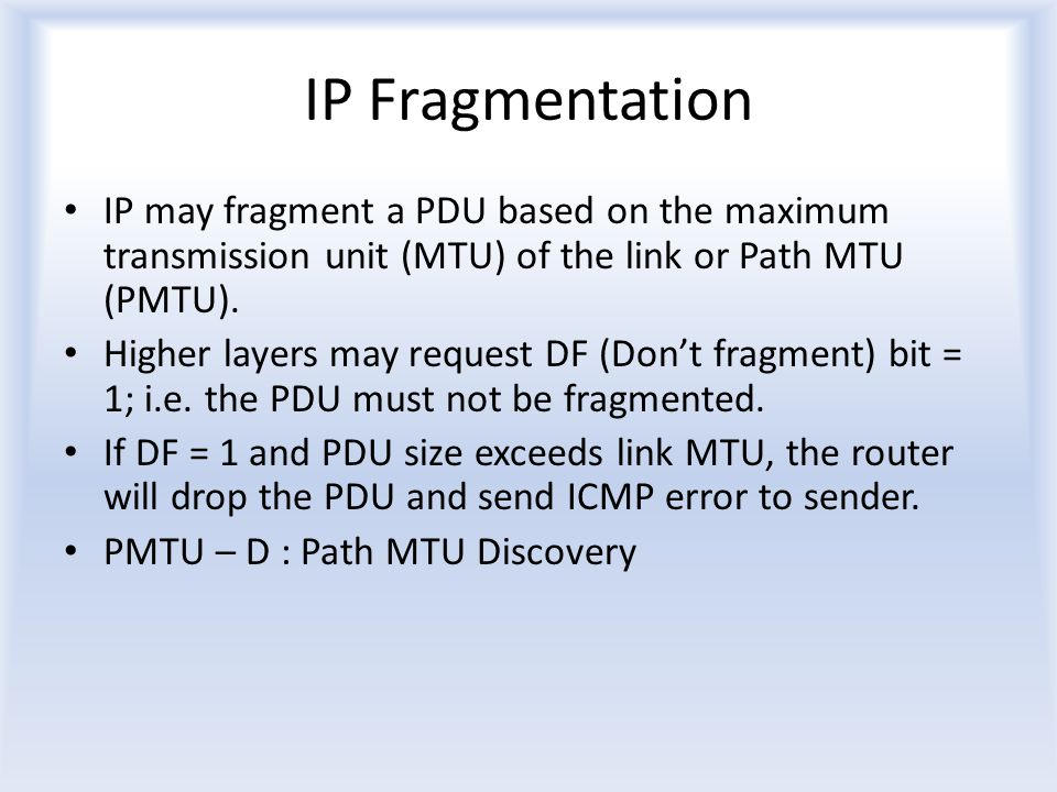 IP Fragmentation IP may fragment a PDU based on the maximum transmission unit (MTU) of the link or Path MTU (PMTU).