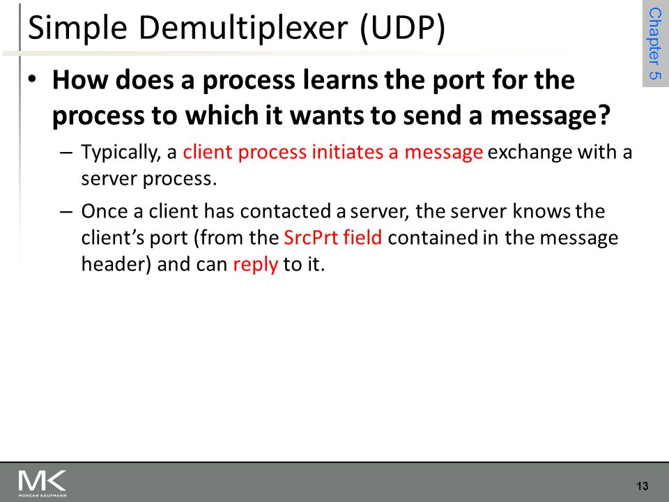 13 Chapter 4 13 Chapter 5 Simple Demultiplexer (UDP) How does a process learns the port for the process to which it wants to send a message? – Typical