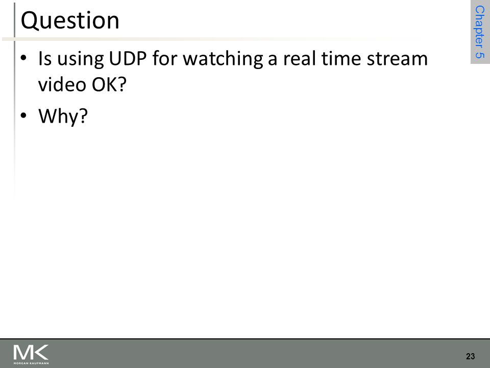23 Chapter 4 23 Chapter 5 Question Is using UDP for watching a real time stream video OK? Why?