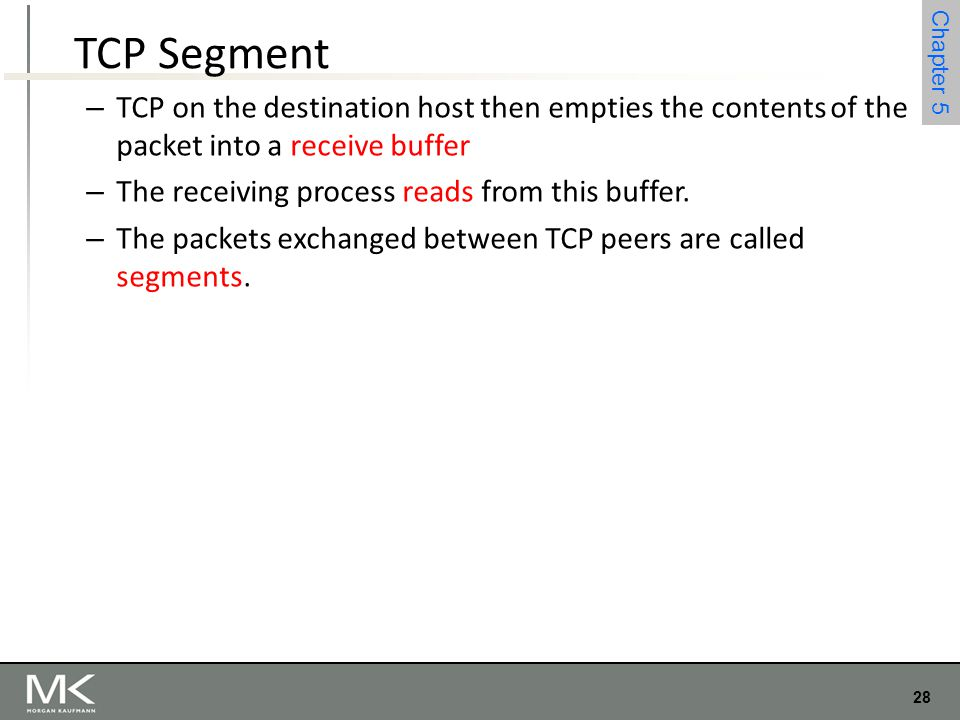 28 Chapter 4 28 Chapter 5 TCP Segment – TCP on the destination host then empties the contents of the packet into a receive buffer – The receiving proc