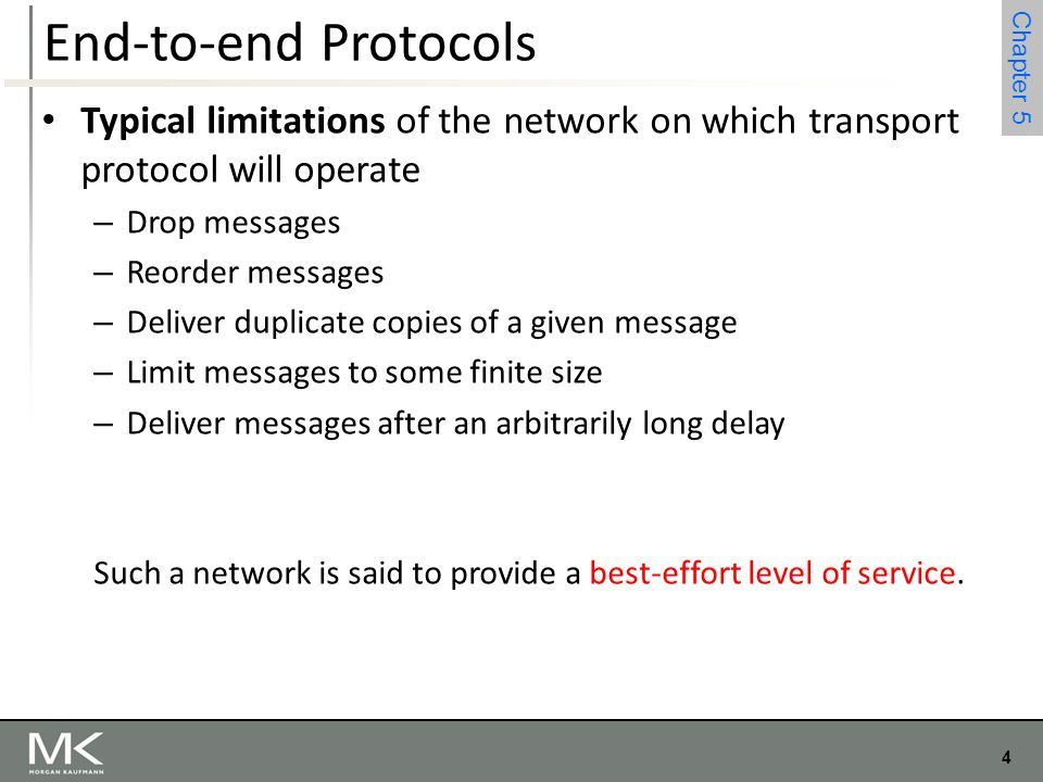 4 Chapter 4 4 Chapter 5 End-to-end Protocols Typical limitations of the network on which transport protocol will operate – Drop messages – Reorder mes