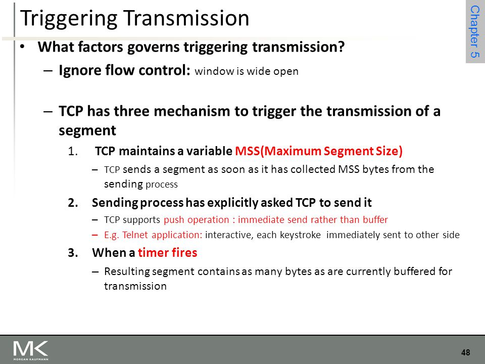 48 Chapter 4 48 Chapter 5 Triggering Transmission What factors governs triggering transmission? – Ignore flow control: window is wide open – TCP has t