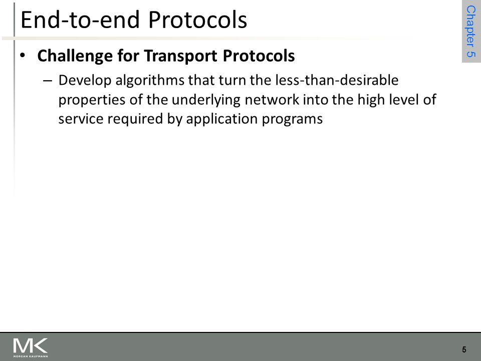 5 Chapter 4 5 Chapter 5 End-to-end Protocols Challenge for Transport Protocols – Develop algorithms that turn the less-than-desirable properties of th