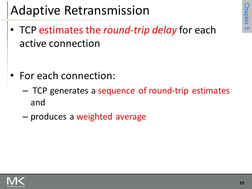55 Chapter 4 55 Chapter 5 Adaptive Retransmission TCP estimates the round-trip delay for each active connection For each connection: – TCP generates a