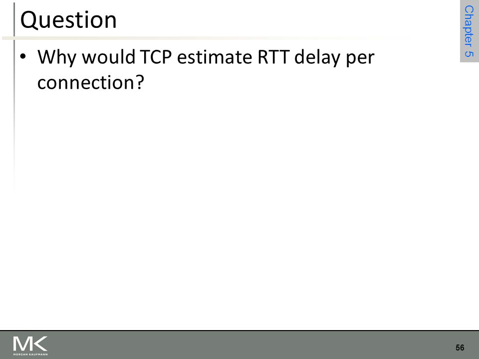 56 Chapter 4 56 Chapter 5 Question Why would TCP estimate RTT delay per connection?