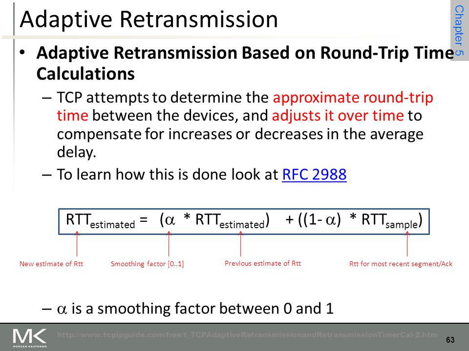 63 Chapter 4 63 Chapter 5 Adaptive Retransmission Adaptive Retransmission Based on Round-Trip Time Calculations – TCP attempts to determine the approx