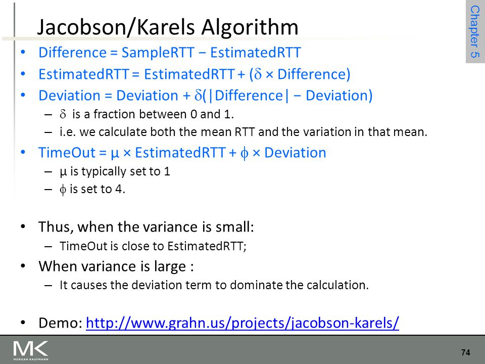74 Chapter 4 74 Chapter 5 Jacobson/Karels Algorithm Difference = SampleRTT − EstimatedRTT EstimatedRTT = EstimatedRTT + (  × Difference) Deviation =
