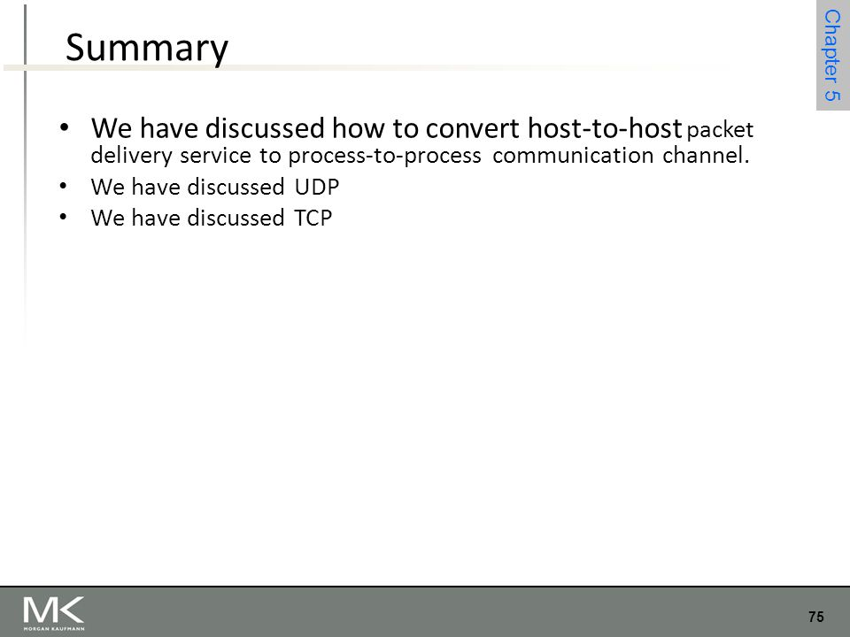 75 Chapter 4 75 Chapter 5 Summary We have discussed how to convert host-to-host packet delivery service to process-to-process communication channel. W