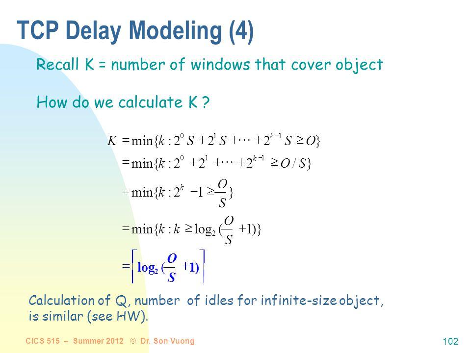 CICS 515 – Summer 2012 © Dr. Son Vuong 101 TCP Delay Modeling (3) R S R S RTTP R O R S R S R O idleTimeRTT R O P k P k P p p )12(][2 ]2[2 2 delay 1 1