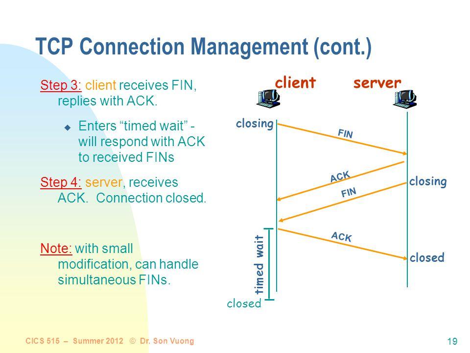 CICS 515 – Summer 2012 © Dr. Son Vuong 18 TCP Connection Management (cont.) Closing a connection: client closes socket: clientSocket.close(); Step 1: