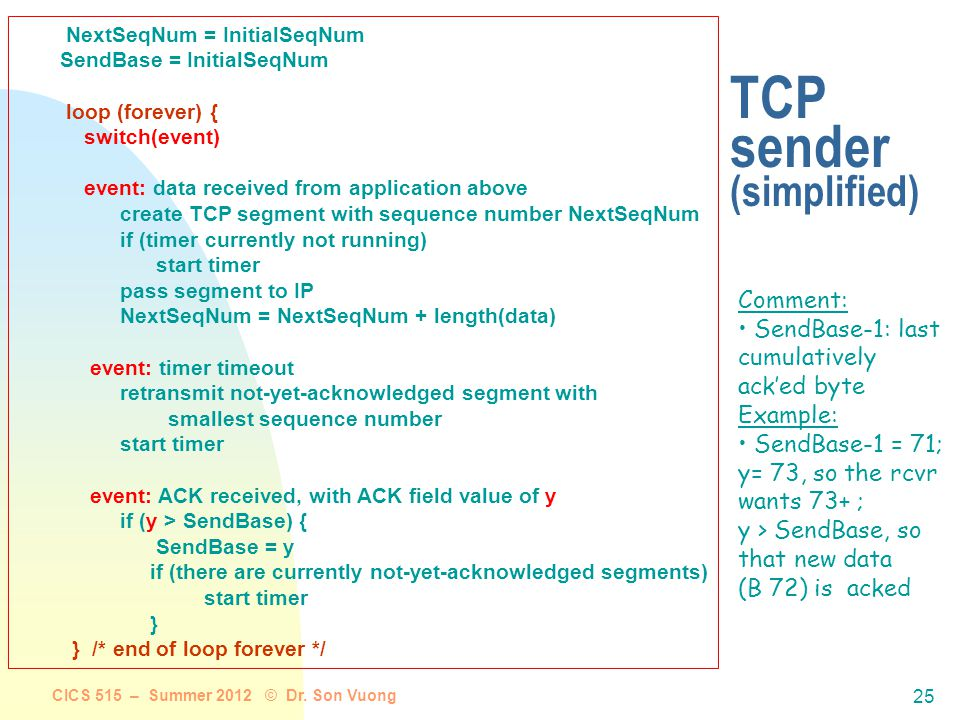 CICS 515 – Summer 2012 © Dr. Son Vuong 24 TCP sender events: Data rcvd from app: Create segment with seq # seq # is byte-stream number of first data b