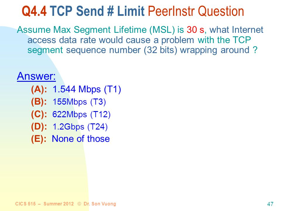 CICS 515 – Summer 2012 © Dr. Son Vuong 46 Limitations of TCP? As with IP, TCP also has limited sized fields (SequenceNum is 32 bits, AdvertisedWindow