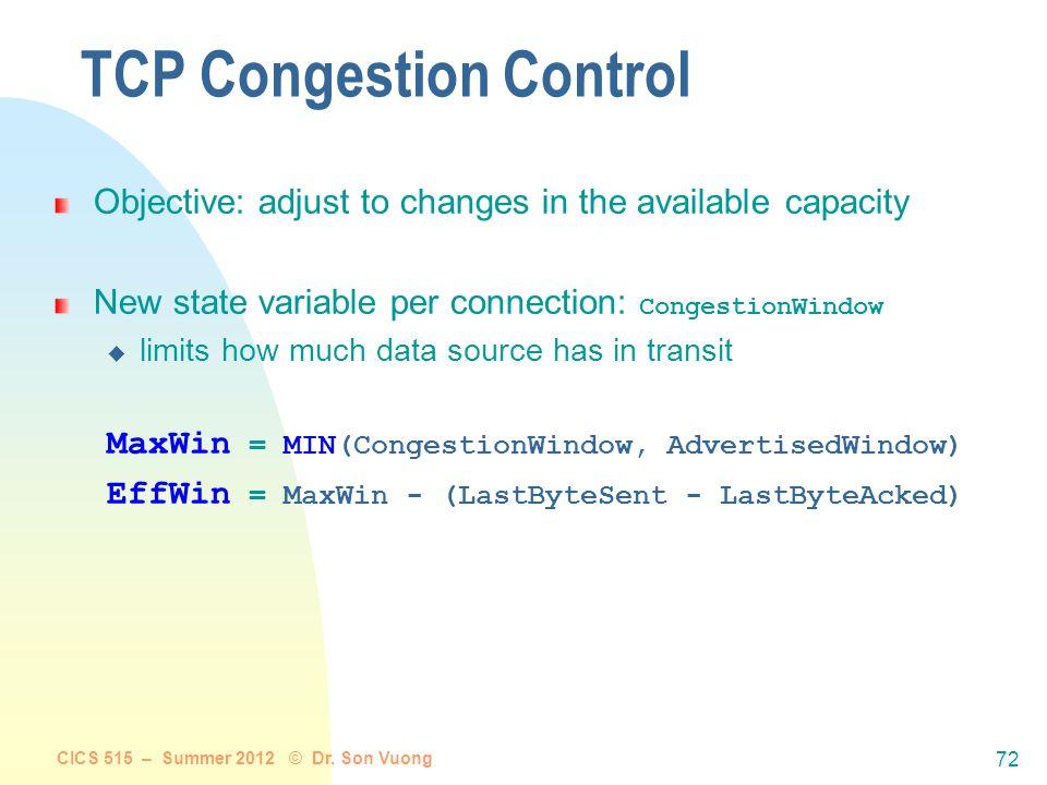 CICS 515 – Summer 2012 © Dr. Son Vuong 71 TCP Congestion Control end-end control (no network assistance) sender limits transmission: LastByteSent-Last