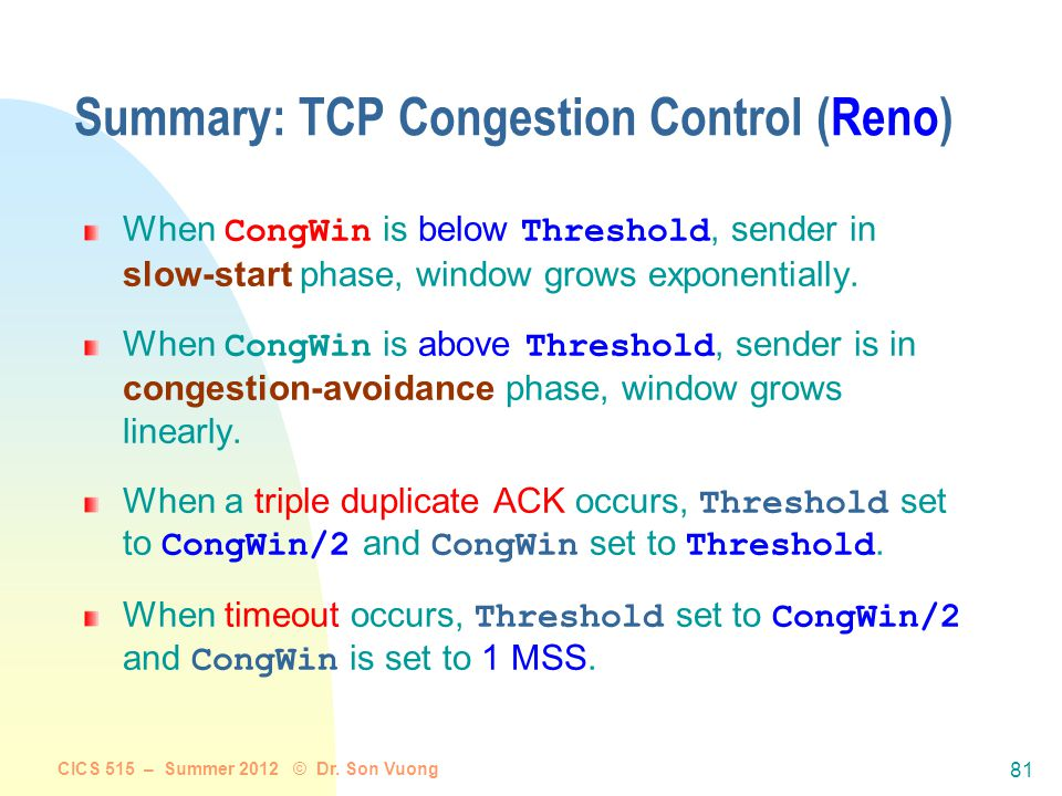 CICS 515 – Summer 2012 © Dr. Son Vuong 80 Fast Retransmit and Fast Recovery Problem: idle periods by coarse-grain TCP timeouts Fast retransmit: use 3