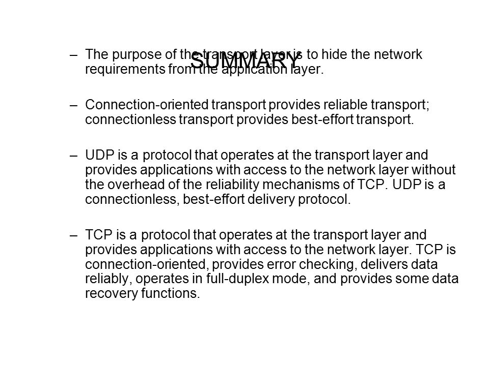 SUMMARY –The purpose of the transport layer is to hide the network requirements from the application layer.