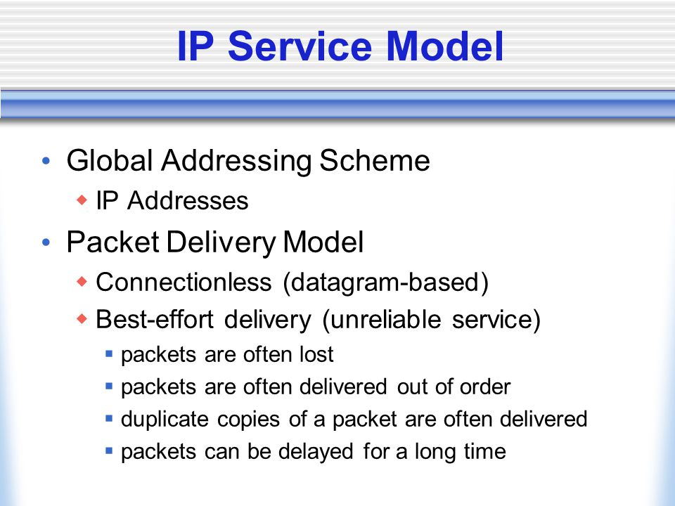 IP Service Model Global Addressing Scheme  IP Addresses Packet Delivery Model  Connectionless (datagram-based)  Best-effort delivery (unreliable service)  packets are often lost  packets are often delivered out of order  duplicate copies of a packet are often delivered  packets can be delayed for a long time