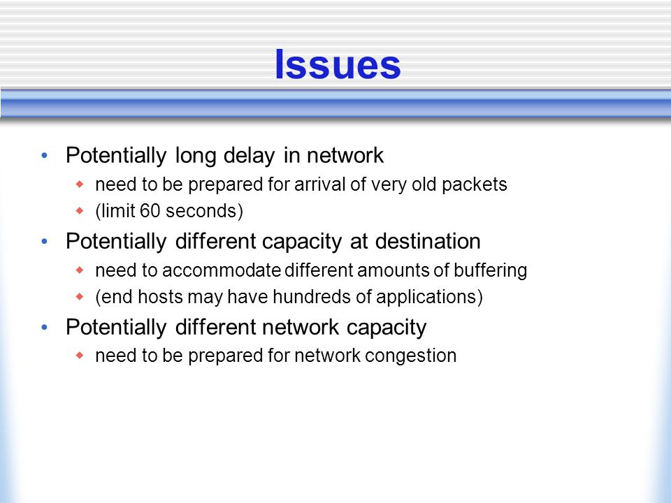 Issues Potentially long delay in network  need to be prepared for arrival of very old packets  (limit 60 seconds) Potentially different capacity at destination  need to accommodate different amounts of buffering  (end hosts may have hundreds of applications) Potentially different network capacity  need to be prepared for network congestion