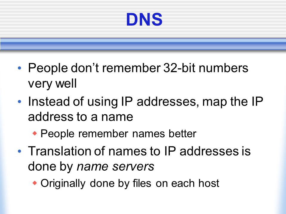 DNS People don't remember 32-bit numbers very well Instead of using IP addresses, map the IP address to a name  People remember names better Translation of names to IP addresses is done by name servers  Originally done by files on each host