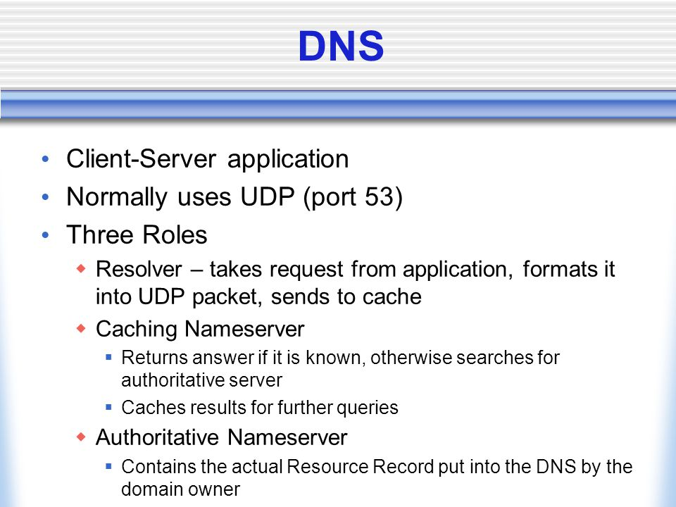 DNS Client-Server application Normally uses UDP (port 53) Three Roles  Resolver – takes request from application, formats it into UDP packet, sends to cache  Caching Nameserver  Returns answer if it is known, otherwise searches for authoritative server  Caches results for further queries  Authoritative Nameserver  Contains the actual Resource Record put into the DNS by the domain owner