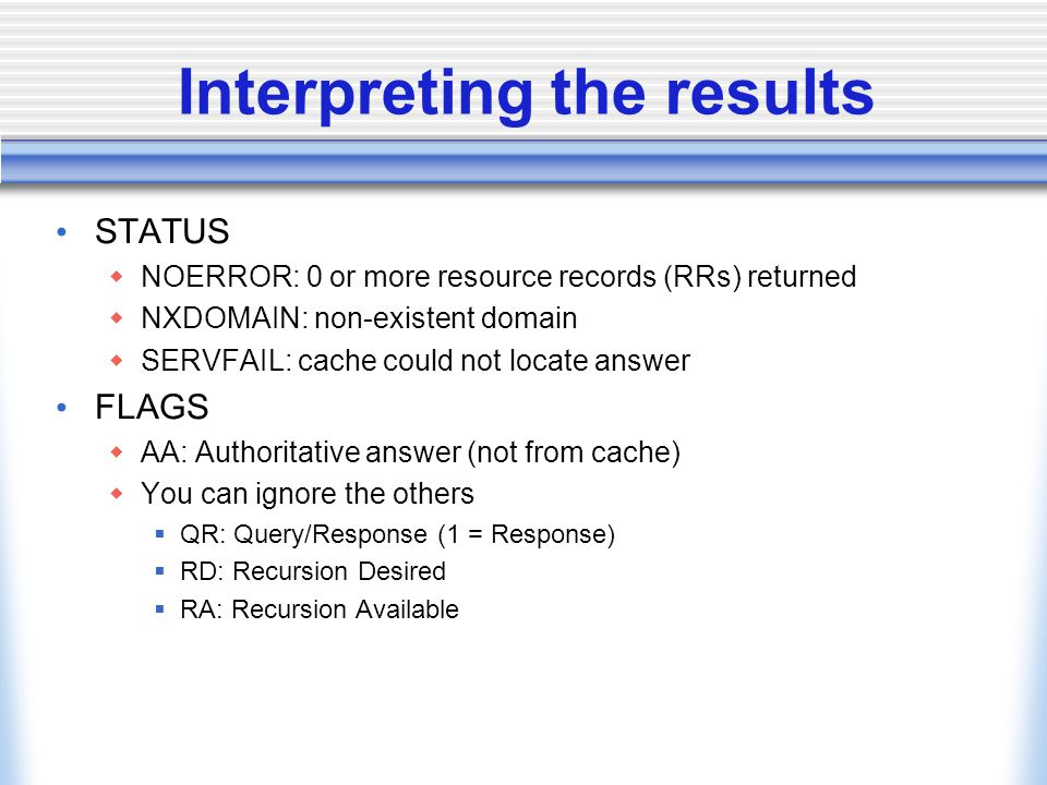 Interpreting the results STATUS  NOERROR: 0 or more resource records (RRs) returned  NXDOMAIN: non-existent domain  SERVFAIL: cache could not locate answer FLAGS  AA: Authoritative answer (not from cache)  You can ignore the others  QR: Query/Response (1 = Response)  RD: Recursion Desired  RA: Recursion Available