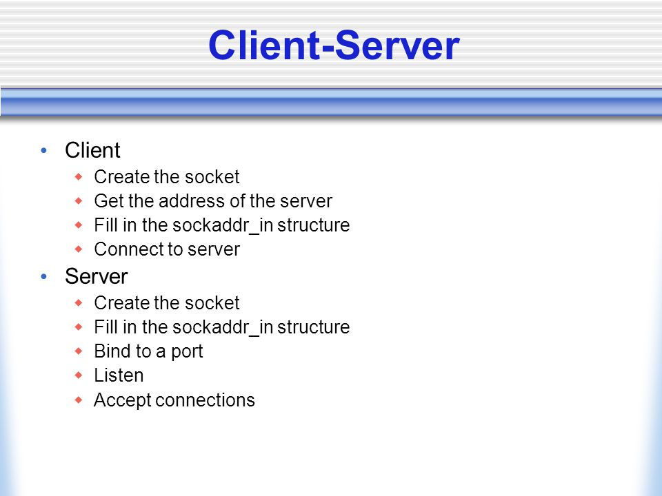 Client-Server Client  Create the socket  Get the address of the server  Fill in the sockaddr_in structure  Connect to server Server  Create the s