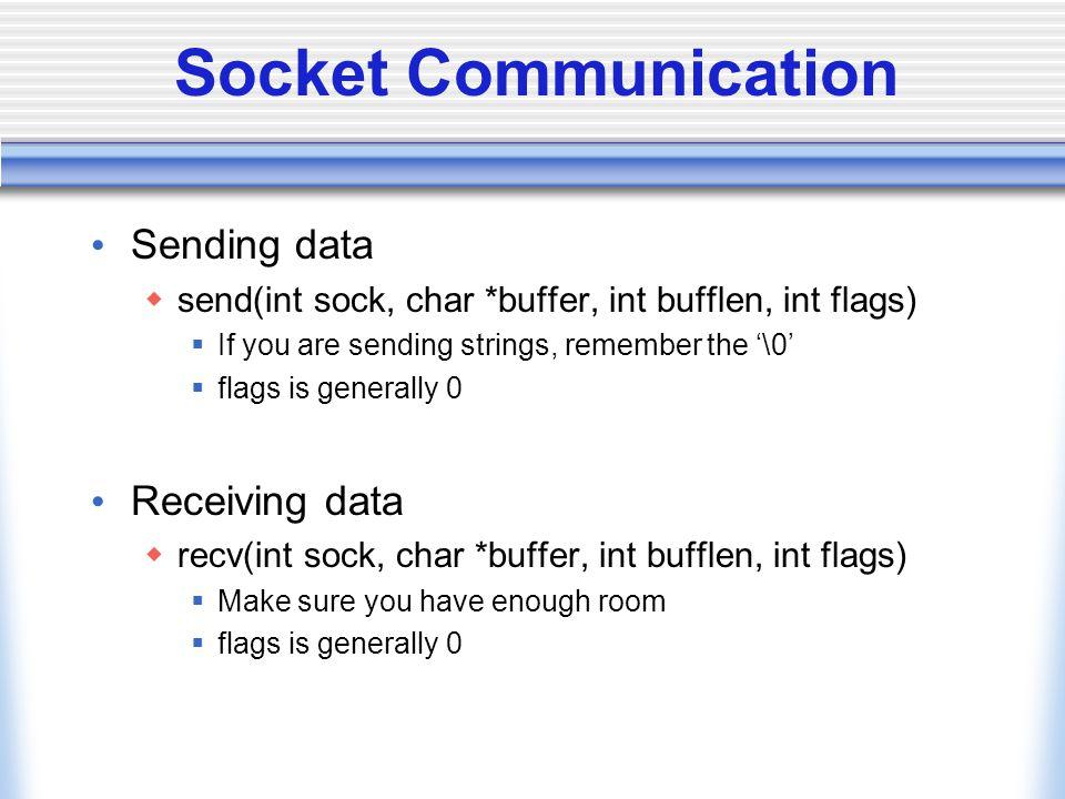 Socket Communication Sending data  send(int sock, char *buffer, int bufflen, int flags)  If you are sending strings, remember the '\0'  flags is ge