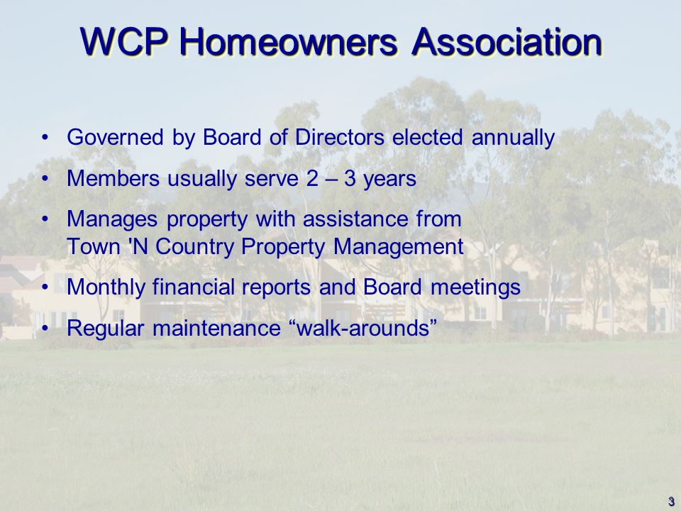 3 WCP Homeowners Association Governed by Board of Directors elected annually Members usually serve 2 – 3 years Manages property with assistance from Town N Country Property Management Monthly financial reports and Board meetings Regular maintenance walk-arounds