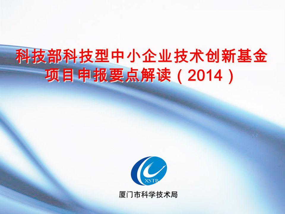 科技部科技型中小企业技术创新基金 项目申报要点解读( 2014 )