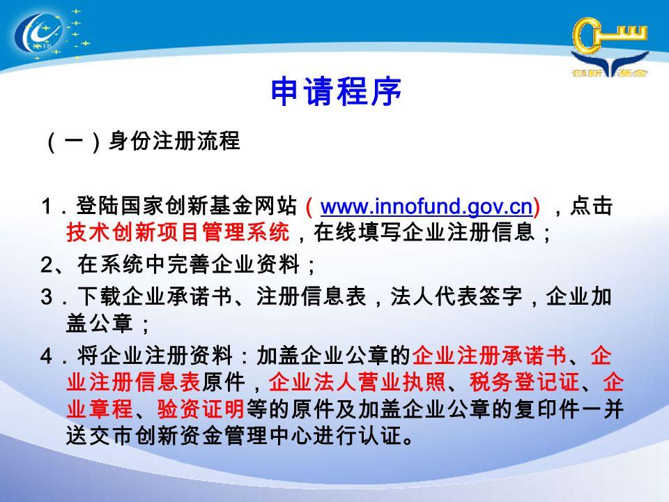 申请程序 (一)身份注册流程 1 .登陆国家创新基金网站( www.innofund.gov.cn) ,点击 技术创新项目管理系统,在线填写企业注册信息; www.innofund.gov.cn 2 、在系统中完善企业资料; 3 .下载企业承诺书、注册信息表,法人代表签字,企业加 盖公章; 4 .将